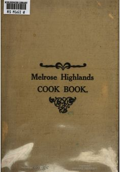 Melrose Highlands Cook Book: A Collection Of Choice Tested Recipes By The Women's League Of The Congregational Church - (1912) - (babel.hathitrust)