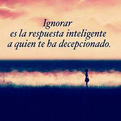 ... Ignorar es la respuesta inteligente a quien te ha decepcionado*