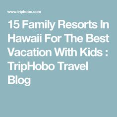 15 Family Resorts In Hawaii For The Best Vacation With Kids : TripHobo Travel Blog