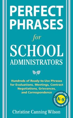 Perfect Phrases for School Administrators: Hundreds of Ready-to-Use Phrases for Evaluations, Meetings, Contract Negotiations, Grievances and Co (Perfect Phrases Series) by Christine Canning Wilson