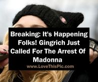 Breaking: It's Happening Folks! Gingrich Just Called For The Arrest Of Madonna