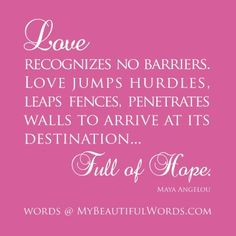 Love recognizes no barriers . Love jumps over hurdles,Leaps over fences,Penetrates walls to arrive at it's destination..