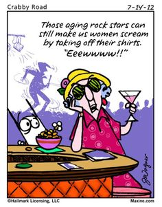 "Those aging rock stars can still make us women scream by taking off their shirts.   ""Eeewwww!!"""