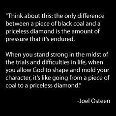 think about this: the only difference between a piece of black coal and a priceless diamond is the amount of pressure that its endured.