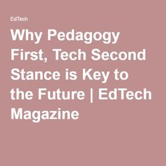 Why Pedagogy First, Tech Second Stance is Key to the Future   EdTech Magazine