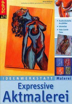 Ideenwerkstatt Malerei. Expressive Aktmalerei: Ausdrucksstarke Acrylbilder. Stilvielfalt. Viele Schritt-Fotos von Anna Galkina, http://www.amazon.de/dp/377246033X/ref=cm_sw_r_pi_dp_1o59sb1F7R3PN