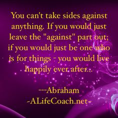 You cant take sides against anything. If you would just leave the against part out; if you would just be one who for things, you would live happily ever after Secret Law Of Attraction, Law Of Attraction Quotes, Manifesting Money, Think And Grow Rich, Abraham Hicks Quotes, Spiritus, Daily Affirmations, Positive Thoughts, Self Help