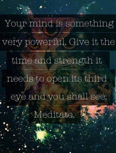 """""""Your mind is something very powerful. Give it the time and strength it needs to open its third eye and you shall see. Meditate."""""""