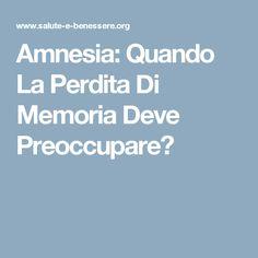 Amnesia: Quando La Perdita Di Memoria Deve Preoccupare?