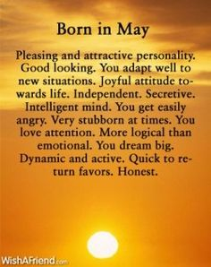 Born in May. It takes time for me to adapt to new situations and I don't get angry easily, I get annoyed easily. Other than those it's true.