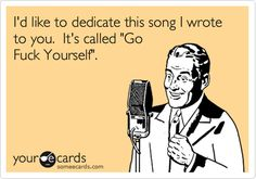 "I'd like to dedicate this song I wrote to you. It's called ""Go Fuck Yourself"". 