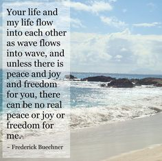 """""""Your life and my life flow into each other as wave flows into wave, and unless there is peace and joy and freedom for you, there can be no real peace or joy or freedom for me."""" ~ Frederick Buechner #quote"""