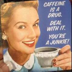 Caffeine is a drug. Deal with it. You're a junkie!YankInAustralia