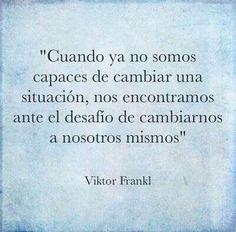 """""""Cuando ya no somos capaces de cambiar una situación, nos encontramos ante el desafío de cambiarnos a nosotros mismos"""" -Víktor Frankl-"""