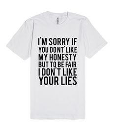 I'm sorry of you don't like mt honesty but to be fair I don't like your lies. Take your pick lies or honesty? Pin this tee now! T Shirts With Sayings, Cool T Shirts, Slogan Tshirt, Sassy Pants, Retro Girls, Funny Outfits, Personalized T Shirts, Funny Tees, Custom T