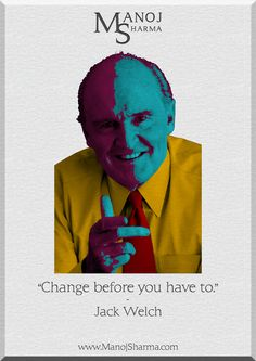 """Jack Welch - Manoj Sharma    """" Change before you have to."""""""