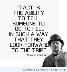 """""""Tact is the ability to tell someone to go to hell in such a way that they look forward for the trip"""" Winston Churchill"""