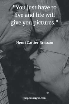 You just have to live and life will give you pictures. --Henri Cartier Bresson