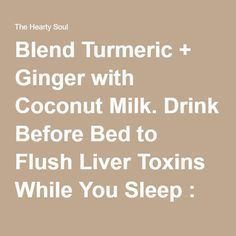Blend Turmeric + Ginger with Coconut Milk. Drink Before Bed to Flush Liver…