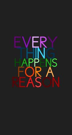 This is one of my favorite quotes because I do believe that everything happens for a reason. There is a consequence to every action, whether it be good or bad. It may not always be evident what the reason is, but there is always a reason.