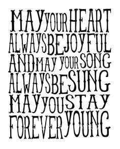 May your heart always be joyful and may your song always be sung. May you stay forever young.