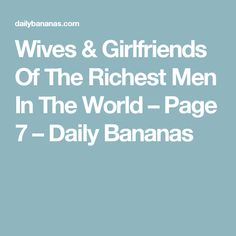Wives & Girlfriends Of The Richest Men In The World – Page 7 – Daily Bananas