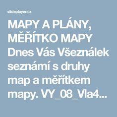 MAPY A PLÁNY, MĚŘÍTKO MAPY Dnes Vás Všeználek seznámí s druhy map a měřítkem mapy. VY_08_Vla4_8p Inovativní metody v prvouce, vlastivědě a zeměpisu CZ.1.07/1.1.02/ ppt stáhnout Boarding Pass, Education, Geography, Cuba, Onderwijs, Learning