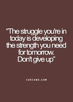 The struggle you're in today is developing the strength you need for tomorrow.  Don't give up.