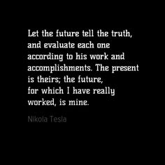 Let the future tell the truth, and evaluate each one according to his work and accomplishments. The present is theirs; the future, for which I have really worked, is mine.  - Nikola Tesla. He wasn't only very smart, he had some good and inspiring quotes as well! Nikola Tesla, Tell The Truth, Inspiring Quotes, Cards Against Humanity, Let It Be, Motivation, Future, Life Inspirational Quotes, Future Tense