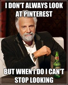 I don't always look at pinterest, but when I do I cant stop looking - the most interesting man in the world