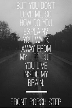 But you don't love me, so how do you explain? You walk away from my life, but you live inside my brain.