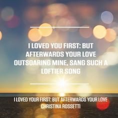 Taken from I loved you first: but afterwards your love… by Christina Rossetti. For more great poems visit RedOnline.co.uk