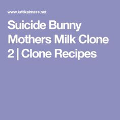 Suicide Bunny Mothers Milk Clone 2 | Clone Recipes