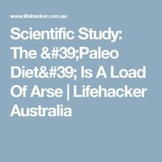Scientific Study: The 'Paleo Diet' Is A Load Of Arse | Lifehacker Australia