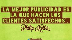 La mejor publicidad es la que hacen los clientes satisfechos.- Philip Kotler
