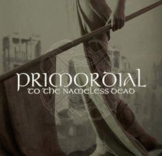 """Primordial - To the Nameless Dead. """"We are falling over the ends of the earth/ So gather your sons and daughters before you/ And tell them that these are the final days"""""""