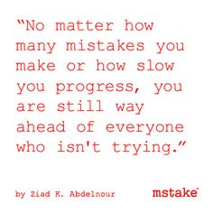 """No matter how many mistakes you make or how slow you progress, you are still way ahead of everyone who isn't trying."" - Ziad K. Abdelnour"
