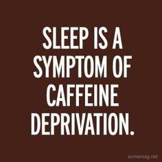"""Sleep is a symptom of caffeine deprivation."""