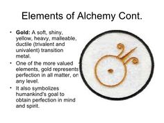 Elements of Alchemy Cont. <ul><li>Gold:  A soft, shiny, yellow, heavy, malleable, ductile (trivalent and univalent) transi...