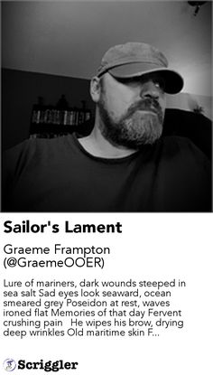 Sailor's Lament by Graeme Frampton (@GraemeOOER) https://scriggler.com/detailPost/story/113197 Lure of mariners, dark wounds steeped in sea salt Sad eyes look seaward, ocean smeared grey Poseidon at rest, waves ironed flat Memories of that day Fervent crushing pain   He wipes his brow, drying deep wrinkles Old maritime skin F...