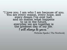 """""""I love you. I am who I am because of you. You are every reason, every hope, and every dream I've ever had, and no matter what happens to us in the future, everyday we are together is the greatest day of my life. I will always be yours."""" ― Nicholas Sparks, The Notebook"""