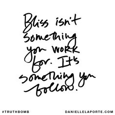 Bliss isn't something you work for. It's something you follow. Subscribe: DanielleLaPorte.com #Truthbomb #Words #Quotes
