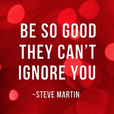 Be so good they can't ignore you - Steve Martin #eunev