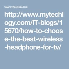 http://www.mytechlogy.com/IT-blogs/15670/how-to-choose-the-best-wireless-headphone-for-tv/