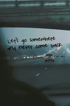 Lets go somewhere and never come back ....