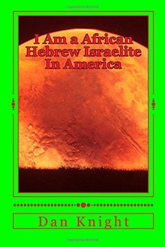 I Am a African Hebrew Israelite In America: Read Your Bible and Obey the Laws Pray Always (Prayer To God Changes Things with Proper Action) (Volume 1) by Pray Dan Edward Knight Sr. http://www.amazon.com/dp/1502433362/ref=cm_sw_r_pi_dp_LzFIub1KBWJAH