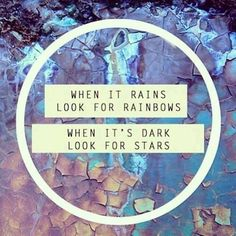 When is rains look for rainbows. When it's dark look for stars.