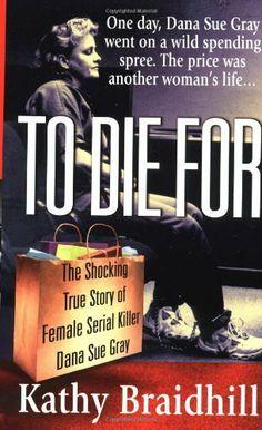 To Die For: The Shocking True Story of Serial Killer Dana Sue Gray by Kathy Braidhill, http://www.amazon.com/dp/0312974167/ref=cm_sw_r_pi_dp_4khztb15FSPNJ
