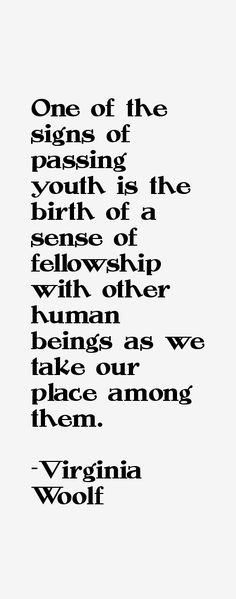 One of the signs of passing youth is the birth of a sense of fellowship with other human beings as we take our place among them. -   Virginia Woolf ,   English writer who is considered one of the foremost modernists of the twentieth century, and a pioneer in the use of stream of consciousness as a narrative device. #woolf #women #writers  #youth  #fellowship #novelist