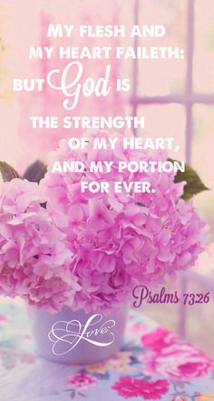 Psalm 73:26 (NIV) My flesh and my heart may fail, but God is the strength of my heart and my portion forever.